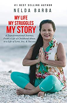 My Life, My Struggles, My Story: A Transformational Journey From A Life of Childhood Abuse to a Life of Love, Joy, and Success by [Nelda Barba]