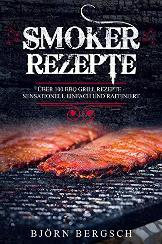 Smoker Rezepte: Über 100 BBQ Grill Rezepte - Sensationell einfach und raffiniert