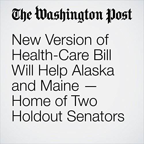 New Version of Health-Care Bill Will Help Alaska and Maine — Home of Two Holdout Senators copertina