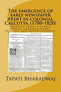 The emergence of early newspaper print in colonial Calcutta. (1780-1820): Snippets from a hybrid world: grammar books, politics and advertisements. (Early print in colonial India.) (Volume 1)