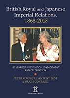 British Royal and Japanese Imperial Relations, 1868-2018: 150 Years of Association, Engagement and Celebration