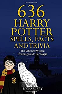 636 Harry Potter Spells, Facts And Trivia - The Ultimate Wizard Training Guide For Magic (Unofficial Guide)