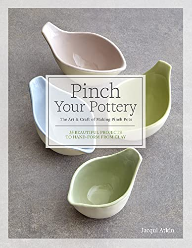 Pinch Your Pottery: The Art & Craft of Making Pinch Pots - 35 Beautiful Projects to Hand-form from Clay