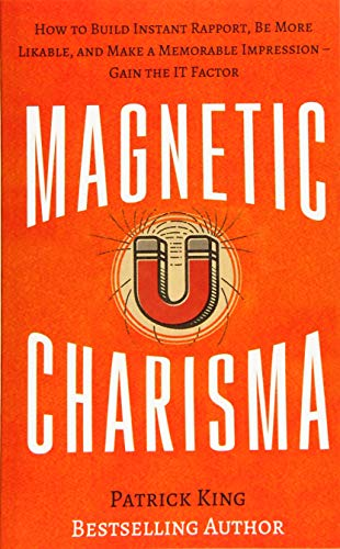 Magnetic Charisma: How to Build Instant Rapport, Be More Likable, and Make a Mem