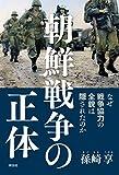 朝鮮戦争の正体――なぜ戦争協力の全貌は隠されたのか