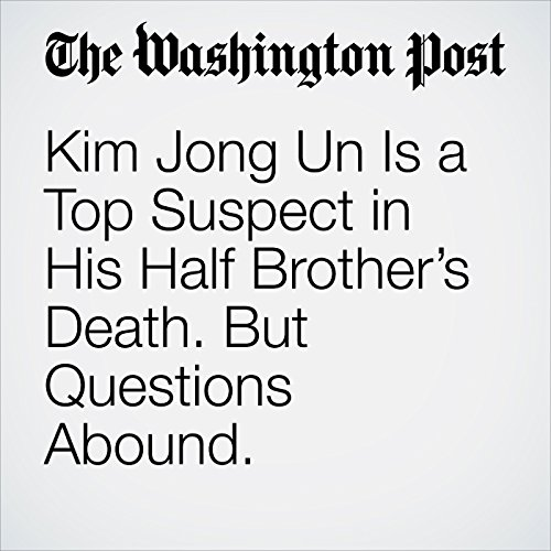 Kim Jong Un Is a Top Suspect in His Half Brother's Death. But Questions Abound. copertina