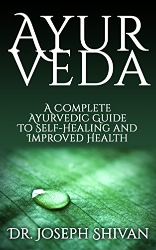 Ayurveda: A Complete Ayurvedic Guide To Self-Healing And Improved Health (ayurveda types, school of ayurveda, ayurveda cooking for beginners, ayurveda ... ayurveda) (2020 UPDATE) (English Edition)