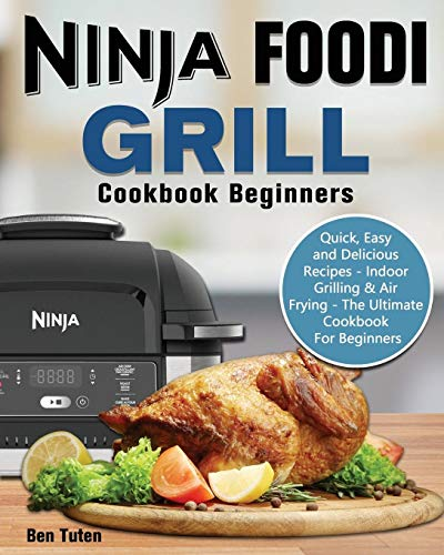 Ninja Foodi Grill Cookbook Beginners: Quick, Easy and Delicious Recipes - Indoor Grilling & Air Frying - The Ultimate Cookbook For Beginners