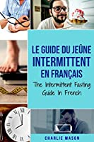 Le Guide Du Jeûne Intermittent En Français/ The Intermittent Fasting Guide In French: Apprenez tout ce que vous avez besoin sur le jeûne intermittent et tous les avantages qui y sont associés