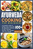 Ayurveda Cooking for Beginners: A Complete Guide to Eating and Living Well, An Ayurvedic Cookbook to Heal Yourself, Increase Your Energy and Lose Weight