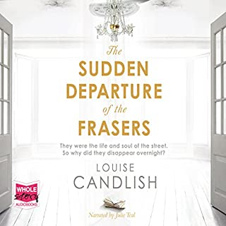 The Sudden Departure of the Frasers                   By:                                                                                                                                 Louise Candlish                               Narrated by:                                                                                                                                 Julie Teal                      Length: 14 hrs and 19 mins     127 ratings     Overall 4.0