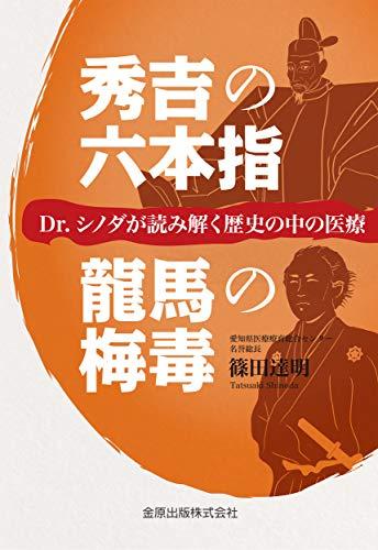 秀吉の六本指/龍馬の梅毒: Dr.シノダが読み解く歴史の中の医療