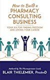 How to Build a Pharmacy Consulting Business: Your Rx for Finding Freedom and Loving Your Career