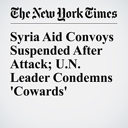 Syria Aid Convoys Suspended After Attack; U.N. Leader Condemns 'Cowards' cover art