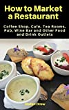 How to Market a Restaurant, Coffee Shop, Café, Tea Rooms, Pub, Wine Bar and Other Food and Drink Outlets (How to Market a Restaurant etc) (English Edition)