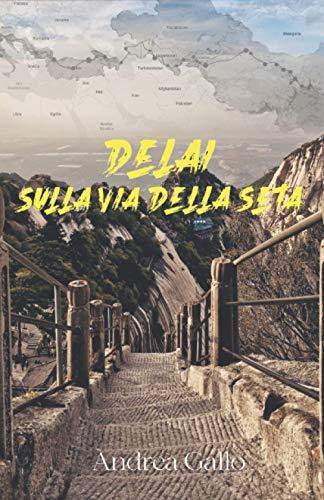 Delai. Sulla via della seta: In viaggio da Shanghai a Roma senza aerei