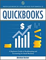 Quickbooks: Master Quickbooks in 3 Days and Raise Your Financial IQ. A Beginners Guide to Bookkeeping and Accounting for Small Businesses (Bokkeeping & Accounting)