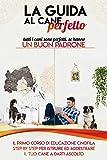 La guida al cane perfetto : Il primo corso di educazione cinofila step by step per istruire ed addestrare il tuo cane (Italian Edition)
