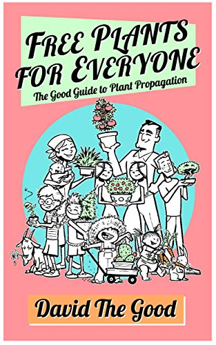 Free Plants for Everyone: The Good Guide to Plant Propagation (The Good Guide to Gardening Book 4) by [David the Good]