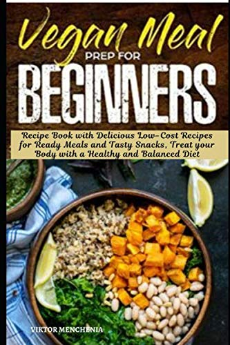 Vegan Meal Prep For Beginners: Recipe Book with Delicious Low-Cost Recipes for Ready Meals and Tasty