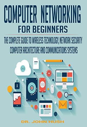 COMPUTER NETWORKING FOR BEGINNERS: THE COMPLETE GUIDE TO WIRELESS TECHNOLOGY, NETWORK SECURITY, COMPUTER ARCHITECTURE AND COMMUNICATIONS SYSTEMS. (English Edition)