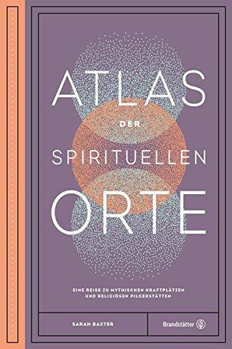 Atlas der spirituellen Orte - Eine Reise zu den mythischen Kraftplätzen und religiösen Pilgerstätten der Welt