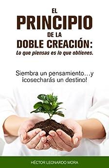 El Principio de la doble creación Lo que piensas es lo que obtienes: Siembra un pensamiento…y ¡cosecharás un destino! (Spanish Edition) by [Héctor Leonardo Mora Santiago]