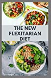 THE NEW FLEXITARIAN DIET: The Revolutionary Diet To Lose Wealth,Gain Energy and For Healthy Living: Includes Delicious Recipes and Cookbook