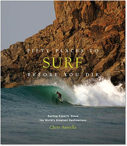 Fifty Places to Surf Before You Die: Surfing Experts Share the World's Greatest Destinations