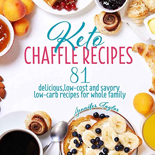 Keto Chaffle Recipes: 81 Delicious, Low-Cost and Savory Low-Carb Recipes For Whole Family