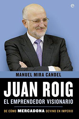 Juan Roig, El Emprendedor Visionario. De Como Mercadona Devino En Imperio (Biografías y Memorias)