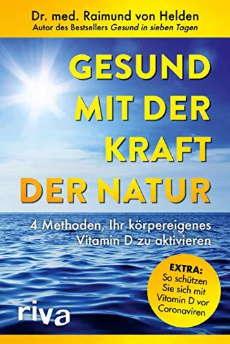 Gesund mit der Kraft der Natur – erweiterte Ausgabe: 4 Methoden, Ihr körpereigenes Vitamin D zu aktivieren. Extra: So schützen Sie sich mit Vitamin D vor Coronaviren