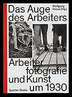 Das Auge des Arbeiters: Arbeiterfotografie und Kunst Um 1930