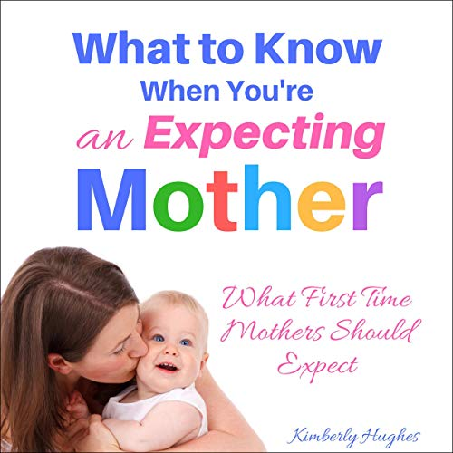 What to Know When You're an Expecting Mother: What First Time Mothers Should Expect audiobook cover art