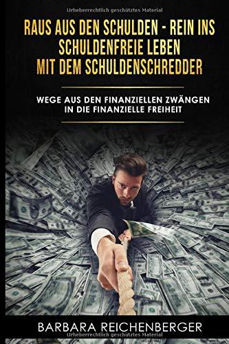 Raus aus den Schulden - rein ins schuldenfreie Leben mit dem Schuldenschredder: Wege aus den finanziellen Zwängen in die finanzielle Freiheit