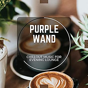Purple Wand - Chillout Music For Evening Lounge