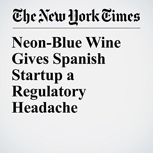 Neon-Blue Wine Gives Spanish Startup a Regulatory Headache audiobook cover art