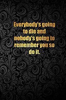 Everybody's going to die and nobody's going to remember you so do it.: Lined notebook