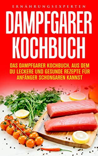 Dampfgarer Kochbuch: Das Dampfgarer Kochbuch, aus dem Du leckere und gesunde Rezepte für Anfänger Schongaren kannst