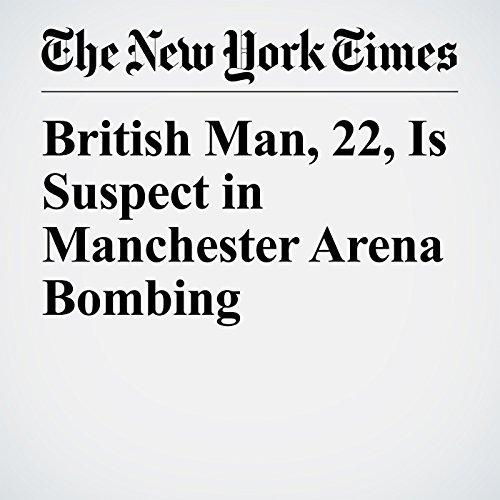 British Man, 22, Is Suspect in Manchester Arena Bombing copertina