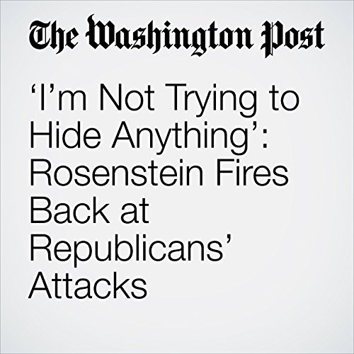'I'm Not Trying to Hide Anything': Rosenstein Fires Back at Republicans' Attacks copertina