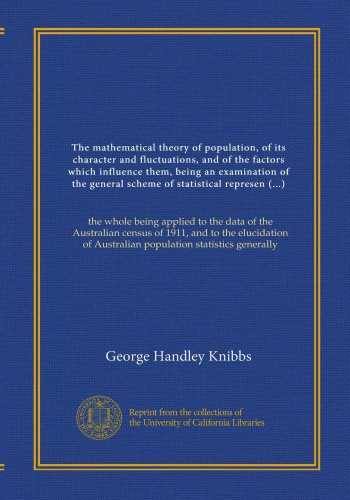 The mathematical theory of population, of its character and fluctuations, and of the factors which influence them, being an examination of the general ... of Australian population statistics generally