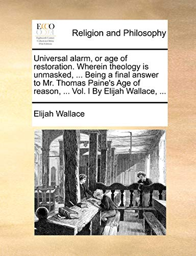 Universal alarm, or age of restoration. Wherein theology is unmasked, ... Being a final answer to Mr. Thomas Paine's Age of reason, ... Vol. I By Elijah Wallace, ...