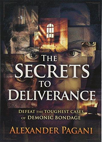 The Secrets to Deliverance: Defeat the Toughest Cases of Demonic Bondage