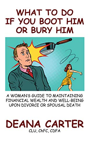 What To Do If You Boot Him Or Bury Him: A Women's Guide To Maintaining Financial Wealth And Well-Being Upon Divorce Or Spousal Death (English Edition)