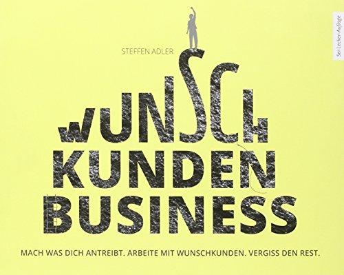 WunschKundenBusiness: Mach was Dich antreibt. Arbeite mit Wunschkunden. Vergiss den Rest.