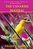 The Canaries Manual: Pet Owner s Guide To Keeping - Feeding - Care - Breeding And Diseases (Pet Birds Book 1)