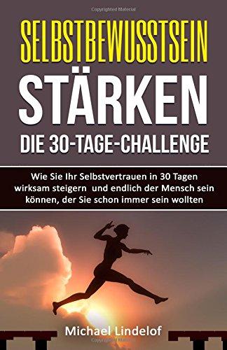 Selbstbewusstsein stärken - Die 30-Tage-Challenge: Wie Sie Ihr Selbstvertrauen in 30 Tagen wirksam steigern und endlich der Mensch sein können, der ... Soziale Phobie, glücklich, Zufriedenheit)