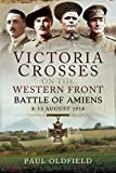 Victoria Crosses on the Western Front – Battle of Amiens: 8-13 August 1918