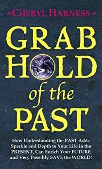 Grab Hold of the Past: How Understanding the PAST Adds Sparkle and Depth to Your Life in the PRESENT, Can Enrich Your FUTURE and Very Possibly SAVE the WORLD by [Cheryl Harness]